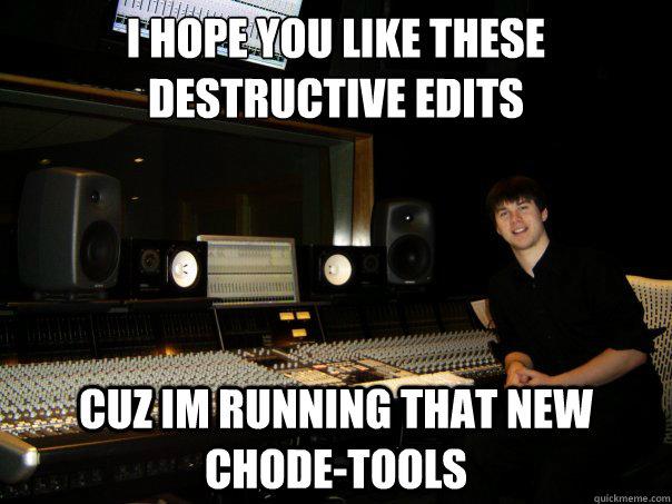 i hope you like these destructive edits cuz im running that new chode-tools  Skumbag Sound Engineer