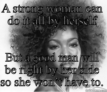 Black Woman - A STRONG WOMAN CAN DO IT ALL BY HERSELF BUT A GOOD MAN WILL BE RIGHT BY HER SIDE SO SHE WON'T HAVE TO. Misc