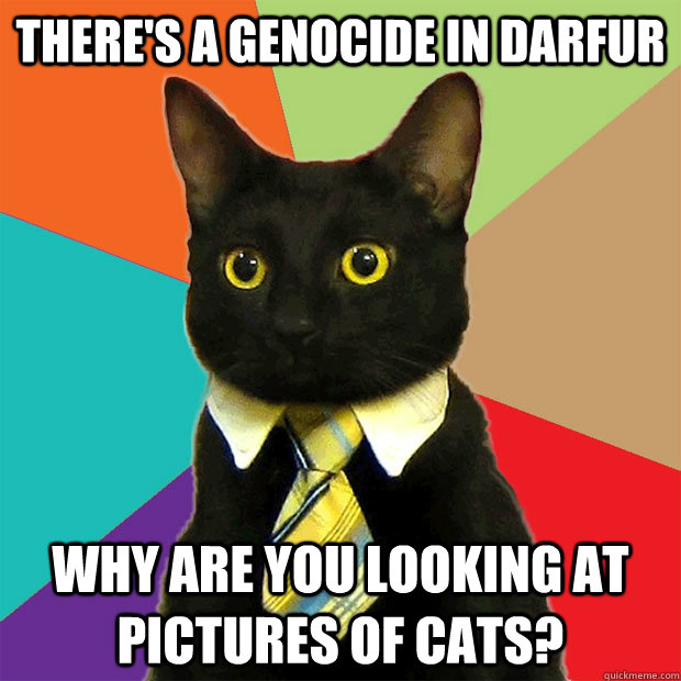 5e3848c333db1dbba5deae0931c82e3512984e8d49fad60807f78d3405e16cff there's a genocide in darfur why are you looking at pictures of