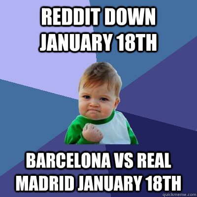 Reddit down January 18th Barcelona vs Real Madrid January 18th - Reddit down January 18th Barcelona vs Real Madrid January 18th  Success Kid
