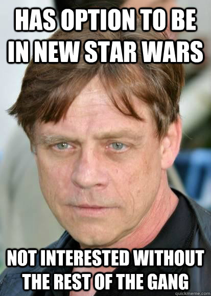 has option to be in new star wars not interested without the rest of the gang - has option to be in new star wars not interested without the rest of the gang  Good Guy Mark Hamill