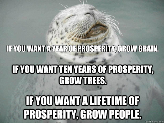 IF YOU WANT A YEAR OF PROSPERITY, GROW GRAIN.  IF YOU WANT A LIFETIME OF PROSPERITY, GROW PEOPLE. IF YOU WANT TEN YEARS OF PROSPERITY, GROW TREES. - IF YOU WANT A YEAR OF PROSPERITY, GROW GRAIN.  IF YOU WANT A LIFETIME OF PROSPERITY, GROW PEOPLE. IF YOU WANT TEN YEARS OF PROSPERITY, GROW TREES.  Zen Seal