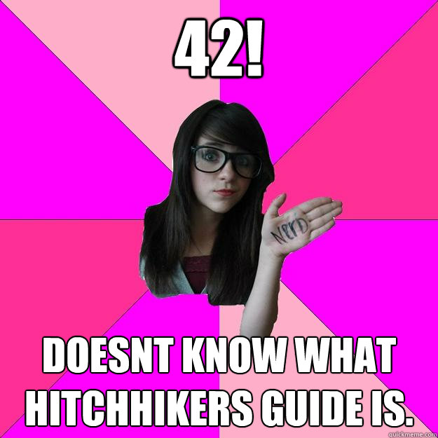 42! Doesnt know what Hitchhikers Guide is. - 42! Doesnt know what Hitchhikers Guide is.  Idiot Nerd Girl