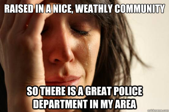 Raised in a nice, weathly community So there is a great police department in my area - Raised in a nice, weathly community So there is a great police department in my area  First World Problems