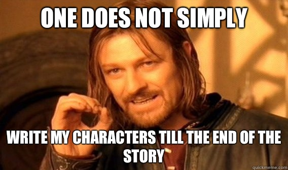 One does not simply Write my characters till the end of the story