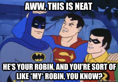 Aww, this is neat HE'S YOUR ROBIN, AND YOU'RE SORT OF LIKE *MY* ROBIN, YOU KNOW?