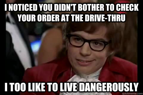 I noticed you didn't bother to check your order at the drive-thru i too like to live dangerously - I noticed you didn't bother to check your order at the drive-thru i too like to live dangerously  Dangerously - Austin Powers