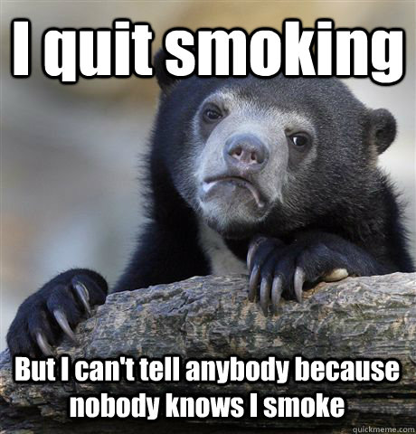 I quit smoking But I can't tell anybody because nobody knows I smoke