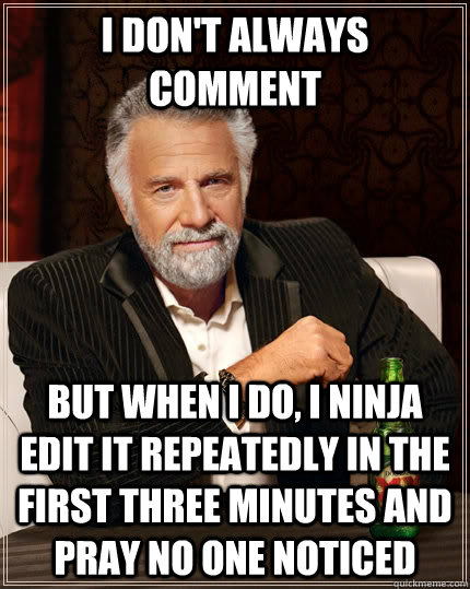I don't always comment but when I do, i ninja edit it repeatedly in the first three minutes and pray no one noticed - I don't always comment but when I do, i ninja edit it repeatedly in the first three minutes and pray no one noticed  The Most Interesting Man In The World