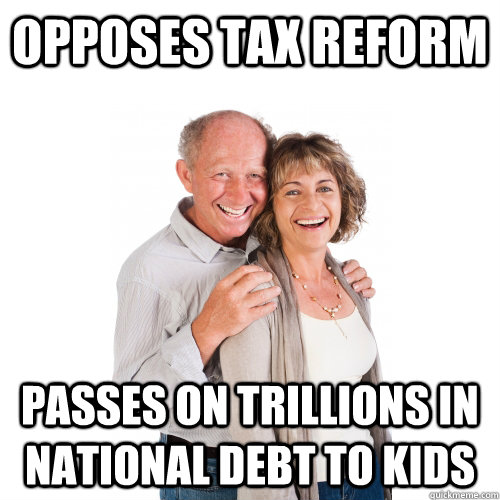 OPPOSES TAX REFORM PASSES ON TRILLIONS IN NATIONAL DEBT TO KIDS  Scumbag Baby Boomers