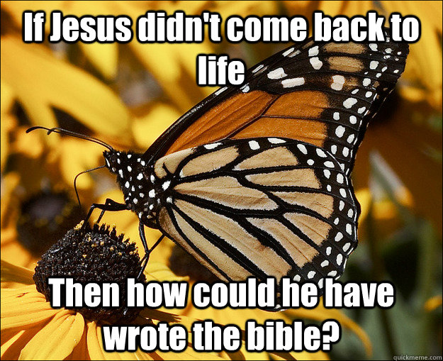 If Jesus didn't come back to life Then how could he have wrote the bible?