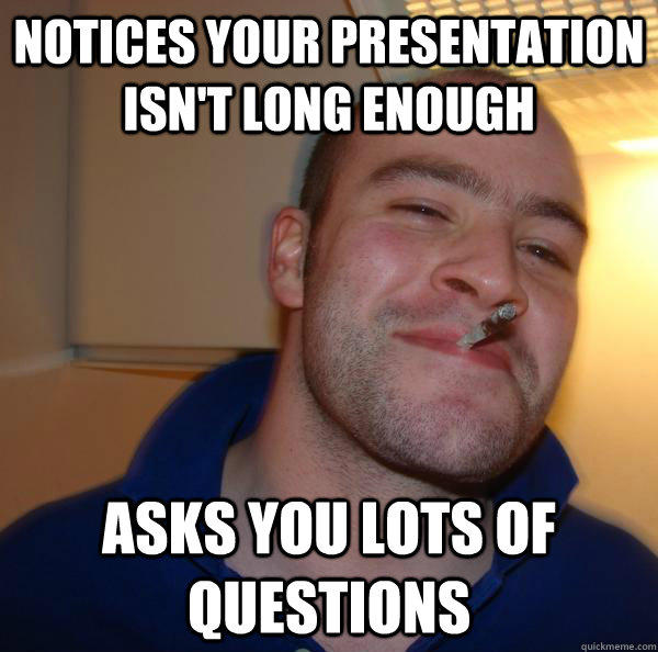 Notices your presentation isn't long enough Asks you lots of questions - Notices your presentation isn't long enough Asks you lots of questions  Good Guy Greg
