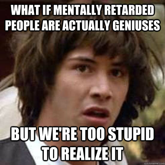 What if mentally retarded people are actually geniuses But we're too stupid to realize it - What if mentally retarded people are actually geniuses But we're too stupid to realize it  conspiracy keanu