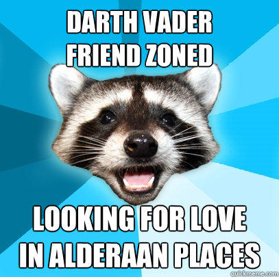 DARTh VADER FRIEND ZONED looking for love in alderaan places - DARTh VADER FRIEND ZONED looking for love in alderaan places  Lame Pun Coon
