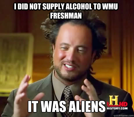 I did not supply alcohol to WMU freshman It was aliens