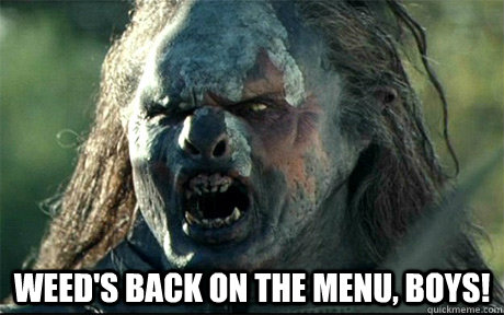 Weed's back on the menu, boys! -  Weed's back on the menu, boys!  URUK HAI