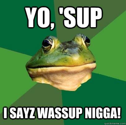 Yo, 'Sup I sayz Wassup nigga! - Yo, 'Sup I sayz Wassup nigga!  Foul Bachelor Frog