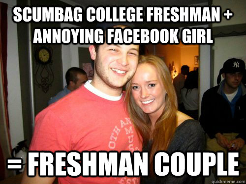 Scumbag College Freshman + annoying facebook girl = Freshman Couple  Freshman Couple