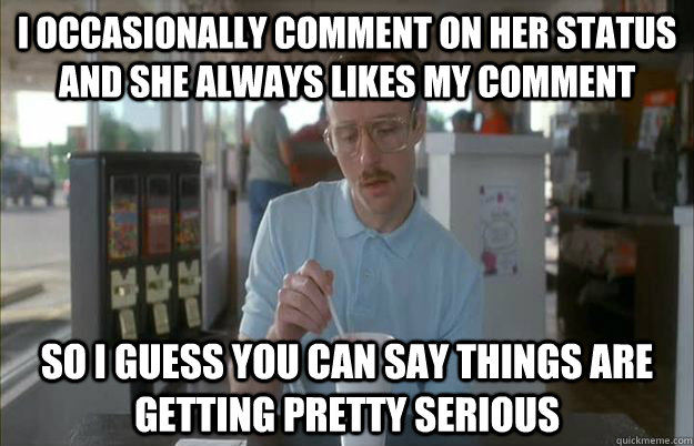 i occasionally comment on her status and she always likes my comment  So I guess you can say things are getting pretty serious - i occasionally comment on her status and she always likes my comment  So I guess you can say things are getting pretty serious  Things are getting pretty serious