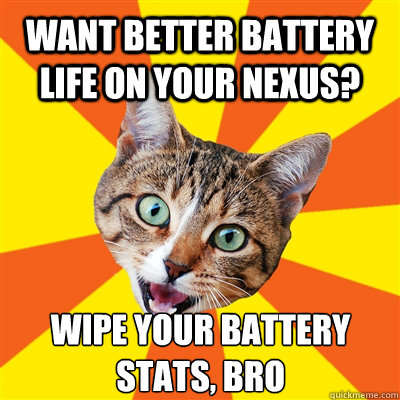 want better battery life on your nexus? Wipe your battery stats, bro - want better battery life on your nexus? Wipe your battery stats, bro  Bad Advice Cat