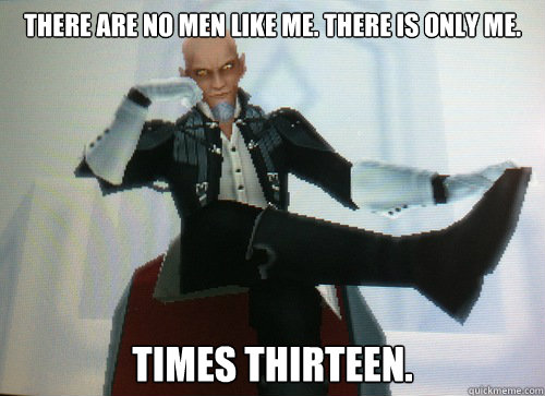 There are no men like me. There is only me. Times thirteen.