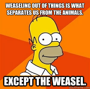 Weaseling out of things is what separates us from the animals. Except the weasel.
