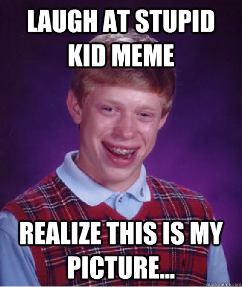 laugh at stupid kid meme realize this is my picture... - laugh at stupid kid meme realize this is my picture...  Bad Luck Brian