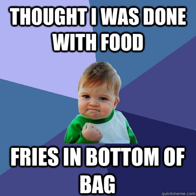 thought i was done with food fries in bottom of bag - thought i was done with food fries in bottom of bag  Success Kid