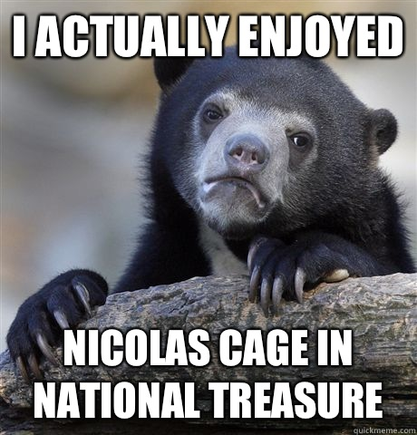 I actually enjoyed Nicolas cage in national treasure - I actually enjoyed Nicolas cage in national treasure  Confession Bear