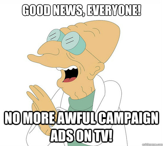 Good News, EVeryone! no more awful campaign ads on tv!