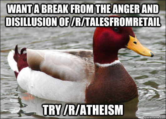want a break from the anger and disillusion of /r/TalesFromRetail try /r/atheism - want a break from the anger and disillusion of /r/TalesFromRetail try /r/atheism  Malicious Advice Mallard