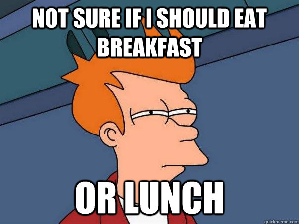 Not sure if I should eat breakfast Or lunch - Not sure if I should eat breakfast Or lunch  Futurama Fry