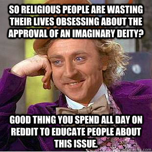 So religious people are wasting their lives obsessing about the approval of an imaginary deity? Good thing you spend all day on Reddit to educate people about this issue. - So religious people are wasting their lives obsessing about the approval of an imaginary deity? Good thing you spend all day on Reddit to educate people about this issue.  Condescending Wonka