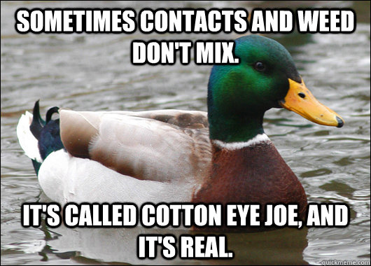Sometimes contacts and weed don't mix. It's called cotton eye joe, and it's real. - Sometimes contacts and weed don't mix. It's called cotton eye joe, and it's real.  Actual Advice Mallard