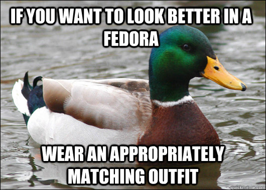 If you want to look better in a fedora wear an appropriately matching outfit - If you want to look better in a fedora wear an appropriately matching outfit  Actual Advice Mallard