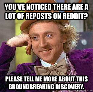 You've noticed there are a lot of reposts on reddit? Please tell me more about this groundbreaking discovery. - You've noticed there are a lot of reposts on reddit? Please tell me more about this groundbreaking discovery.  Condescending Wonka