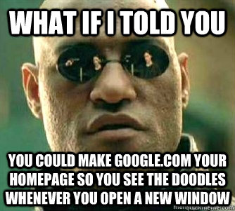 What if I told you  You could make google.com your homepage so you see the doodles whenever you open a new window - What if I told you  You could make google.com your homepage so you see the doodles whenever you open a new window  Matrix Morpheous