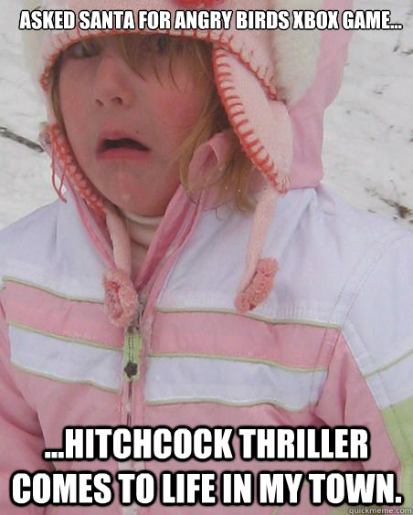 Asked Santa for Angry Birds Xbox Game... ...Hitchcock Thriller comes to life in my town. - Asked Santa for Angry Birds Xbox Game... ...Hitchcock Thriller comes to life in my town.  Worst Christmas Ever