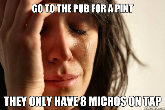 go to the pub for a pint they only have 8 micros on tap - go to the pub for a pint they only have 8 micros on tap  First World Problems