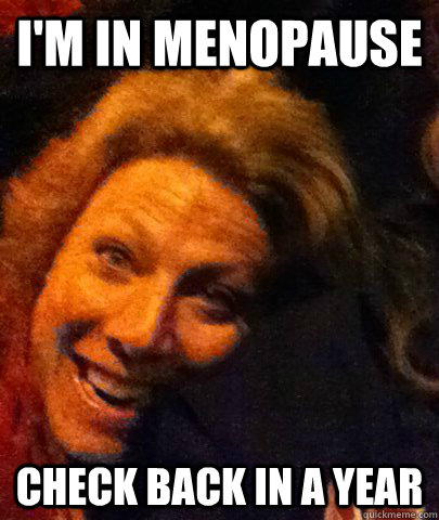 I'm in menopause check back in a year - I'm in menopause check back in a year  Misc