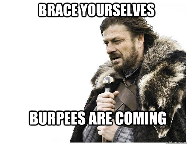 Brace yourselves Burpees are coming - Brace yourselves Burpees are coming  Imminent Ned