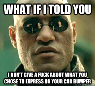 WHAT IF I TOLD YOU i don't give a fuck about what you chose to express on your car bumper - WHAT IF I TOLD YOU i don't give a fuck about what you chose to express on your car bumper  Morpheus