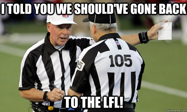 I TOLD YOU WE SHOULD'VE GONE BACK TO THE LFL!