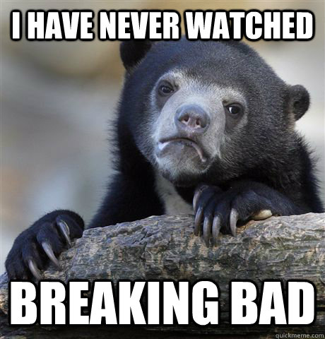 I have never watched Breaking bad - I have never watched Breaking bad  Confession Bear