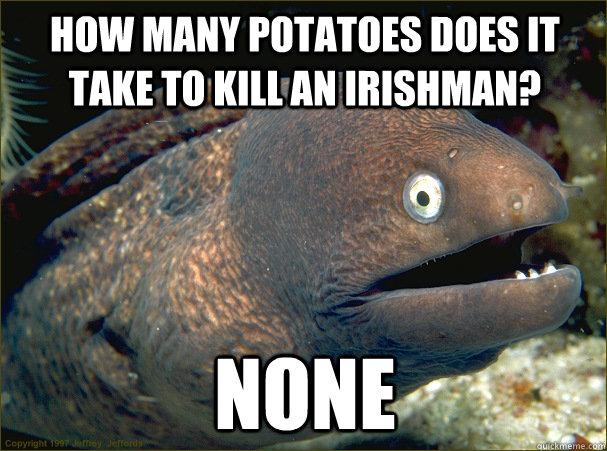 How many potatoes does it take to kill an irishman? None - How many potatoes does it take to kill an irishman? None  Bad Joke Eel