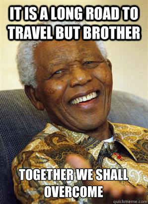 It is a long road to travel but brother together we shall overcome