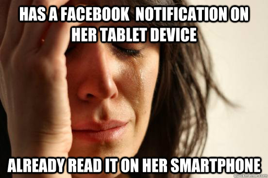 Has a facebook  notification on her tablet device Already read it on her smartphone - Has a facebook  notification on her tablet device Already read it on her smartphone  First World Problems