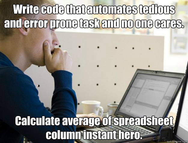 Write code that automates tedious and error prone task and no one cares. Calculate average of spreadsheet column instant hero.  Programmer