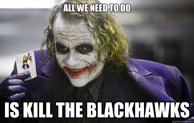 All we need to do is kill the blackhawks - All we need to do is kill the blackhawks  The Joker
