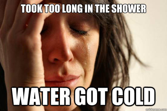 took too long in the shower water got cold - took too long in the shower water got cold  First World Problems